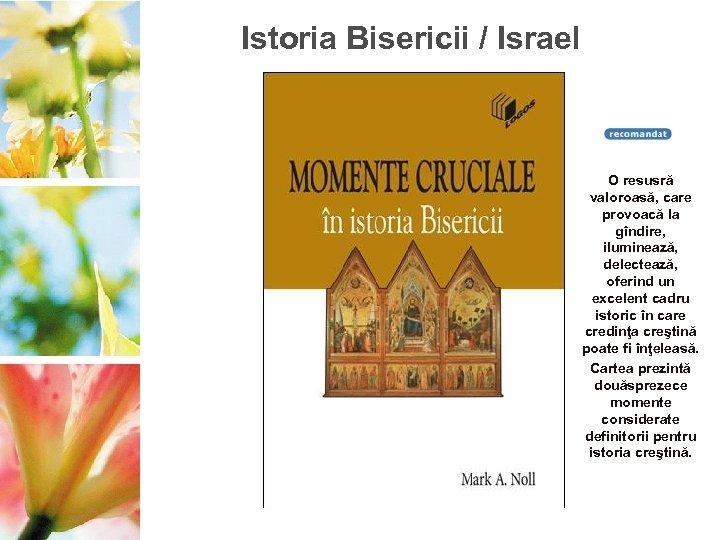 Istoria Bisericii / Israel O resusră valoroasă, care provoacă la gîndire, iluminează, delectează, oferind