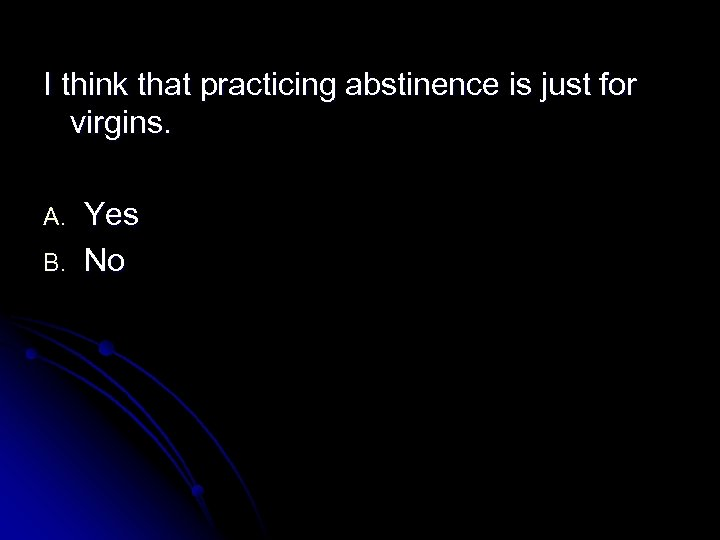 I think that practicing abstinence is just for virgins. A. B. Yes No