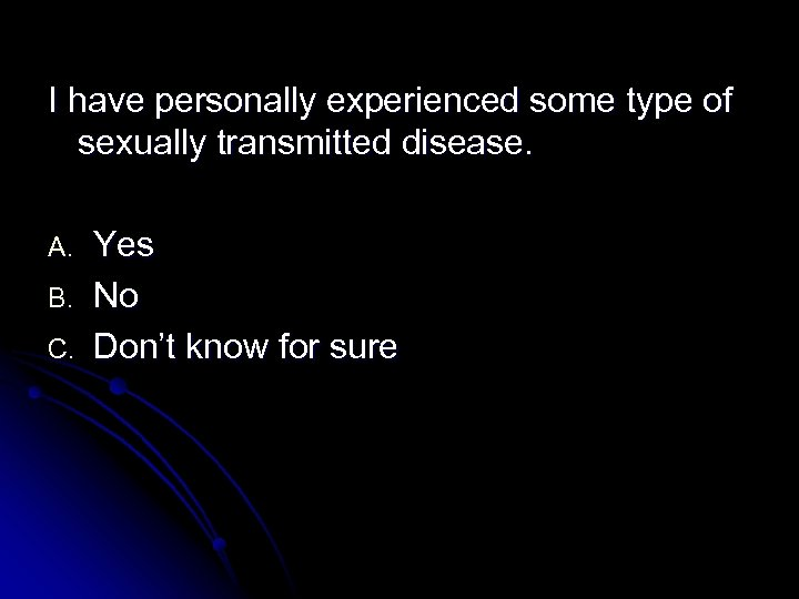 I have personally experienced some type of sexually transmitted disease. A. B. C. Yes