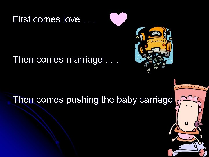 First comes love. . . Then comes marriage. . . Then comes pushing the