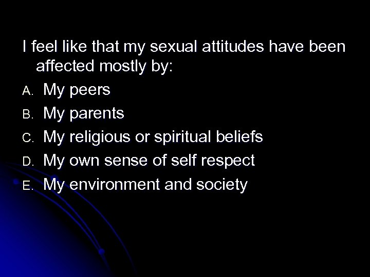 I feel like that my sexual attitudes have been affected mostly by: A. My