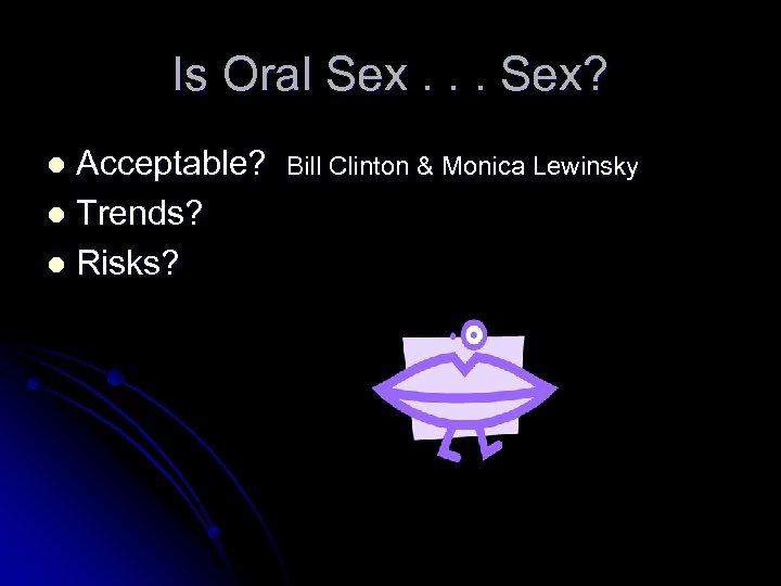Is Oral Sex. . . Sex? Acceptable? l Trends? l Risks? l Bill Clinton