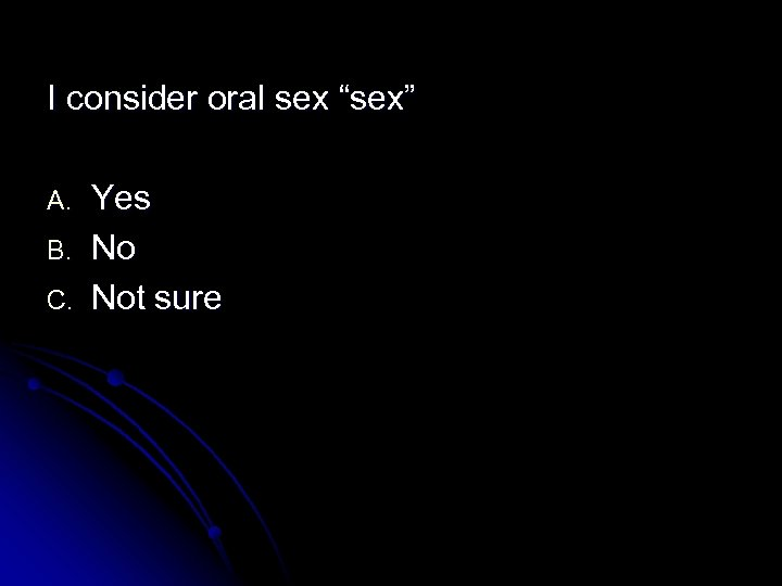 """I consider oral sex """"sex"""" A. B. C. Yes No Not sure"""