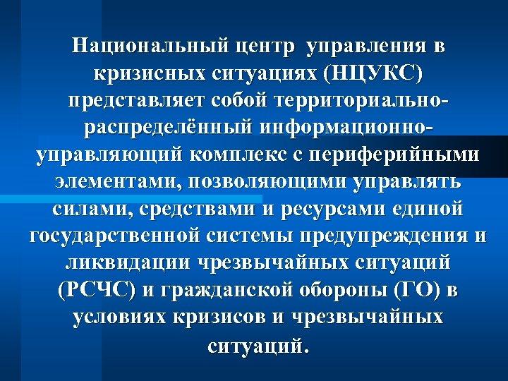 Национальный центр управления в кризисных ситуациях (НЦУКС) представляет собой территориальнораспределённый информационноуправляющий комплекс с периферийными