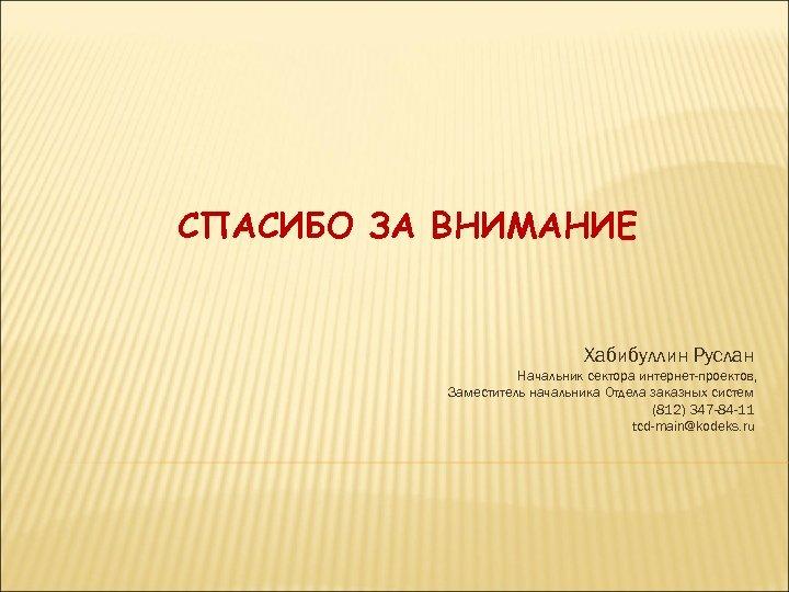 СПАСИБО ЗА ВНИМАНИЕ Хабибуллин Руслан Начальник сектора интернет-проектов, Заместитель начальника Отдела заказных систем (812)