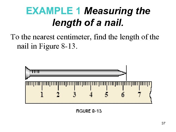 EXAMPLE 1 Measuring the length of a nail. To the nearest centimeter, find the
