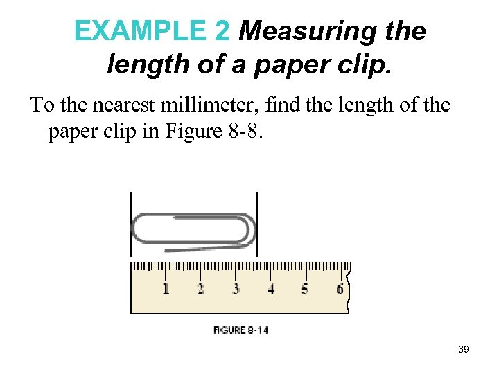 EXAMPLE 2 Measuring the length of a paper clip. To the nearest millimeter, find