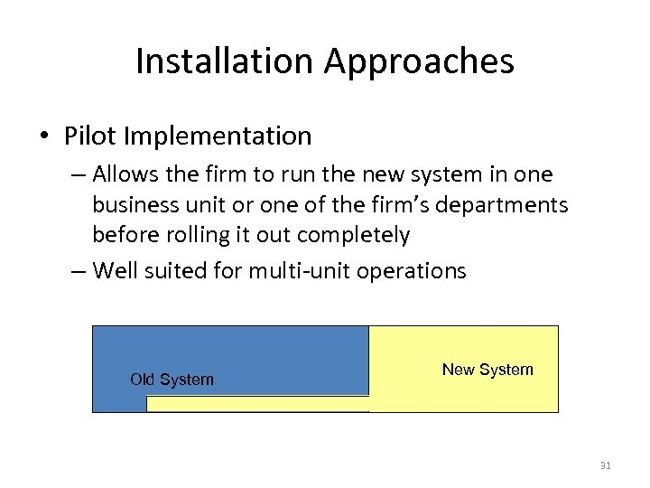Installation Approaches • Pilot Implementation – Allows the firm to run the new system