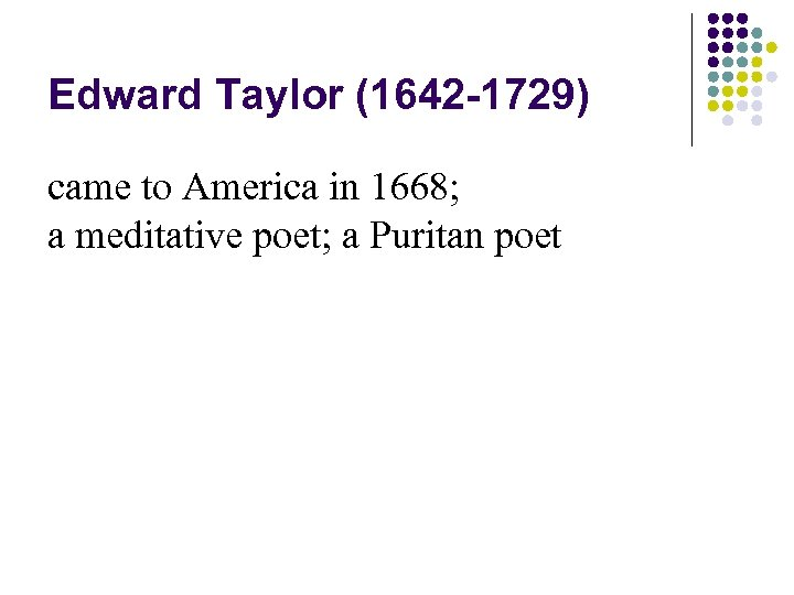 Edward Taylor (1642 -1729) came to America in 1668; a meditative poet; a Puritan