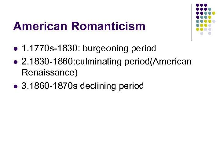 American Romanticism l l l 1. 1770 s-1830: burgeoning period 2. 1830 -1860: culminating