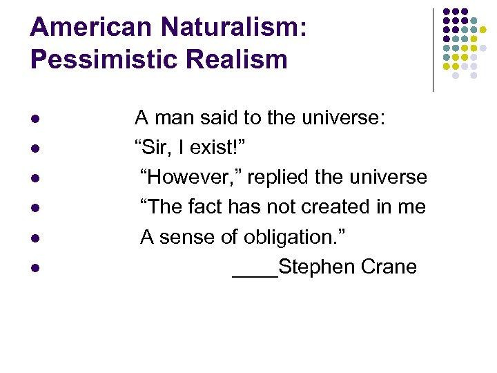 "American Naturalism: Pessimistic Realism l l l A man said to the universe: ""Sir,"