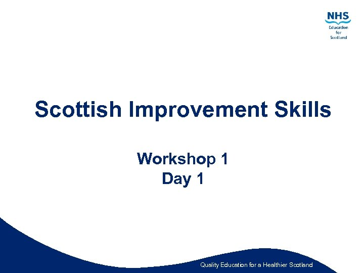 Scottish Improvement Skills Workshop 1 Day 1 Quality Education for a Healthier Scotland