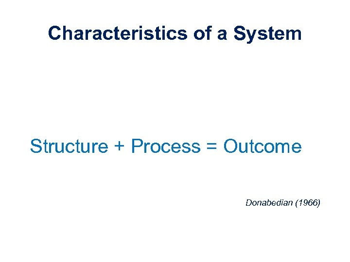 Characteristics of a System Structure + Process = Outcome Donabedian (1966)