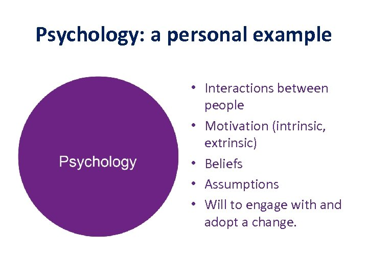 Psychology: a personal example • Interactions between people • Motivation (intrinsic, extrinsic) • Beliefs