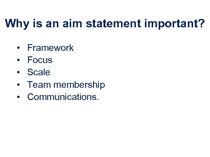 Why is an aim statement important? • • • Framework Focus Scale Team membership