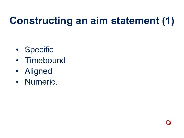 Constructing an aim statement (1) • • Specific Timebound Aligned Numeric.