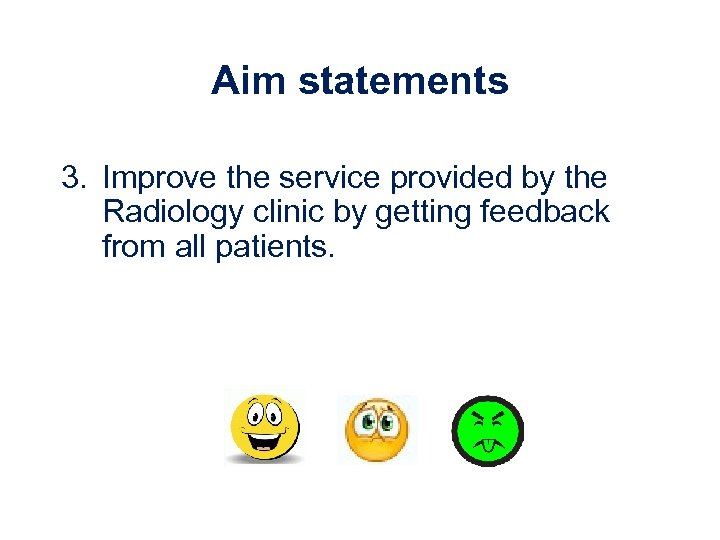 Aim statements 3. Improve the service provided by the Radiology clinic by getting feedback