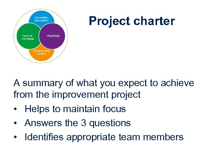 Project charter A summary of what you expect to achieve from the improvement project