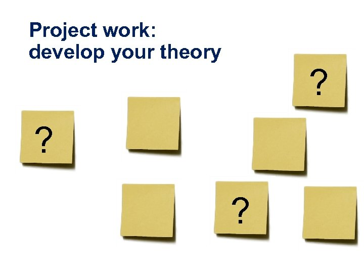 Project work: develop your theory ? ? ?