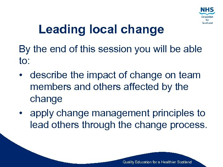 Leading local change By the end of this session you will be able to:
