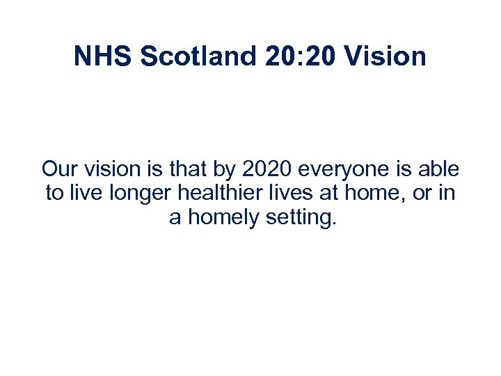 NHS Scotland 20: 20 Vision Our vision is that by 2020 everyone is able
