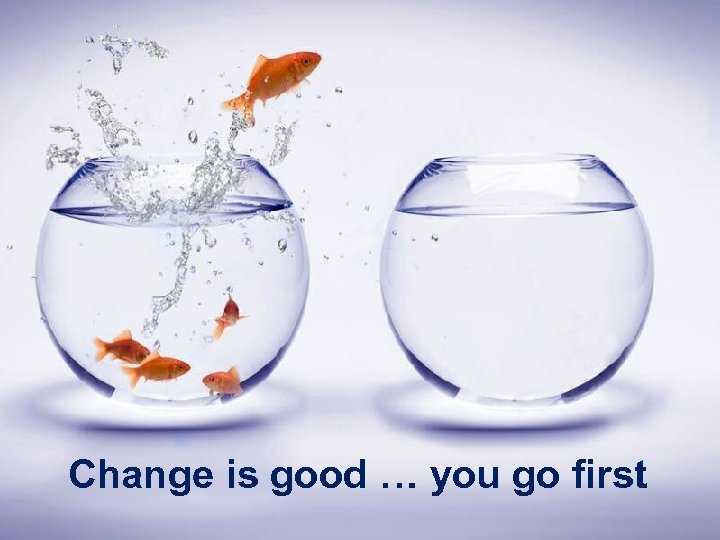 Change is good … you go first