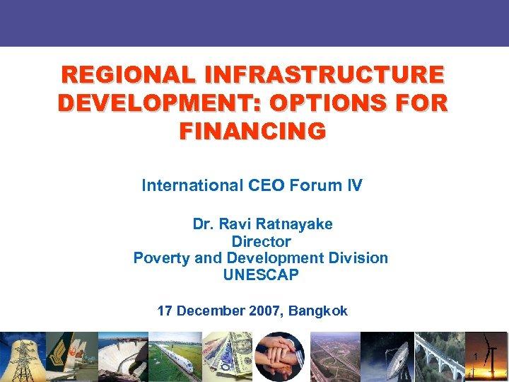 REGIONAL INFRASTRUCTURE DEVELOPMENT: OPTIONS FOR FINANCING International CEO Forum IV Dr. Ravi Ratnayake Director