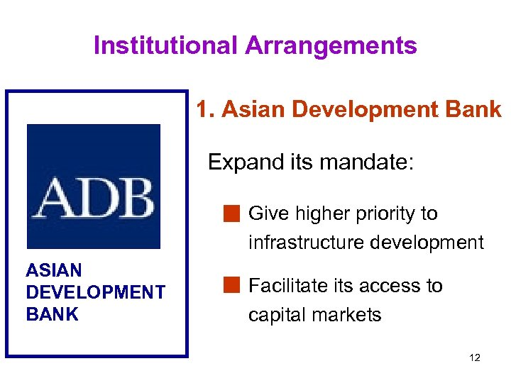 Institutional Arrangements 1. Asian Development Bank Expand its mandate: Give higher priority to infrastructure