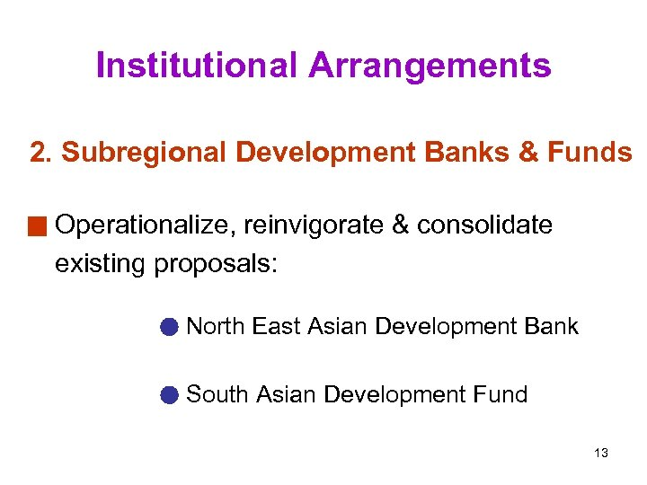 Institutional Arrangements 2. Subregional Development Banks & Funds Operationalize, reinvigorate & consolidate existing proposals:
