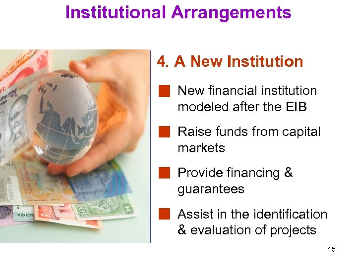 Institutional Arrangements 4. A New Institution New financial institution modeled after the EIB Raise