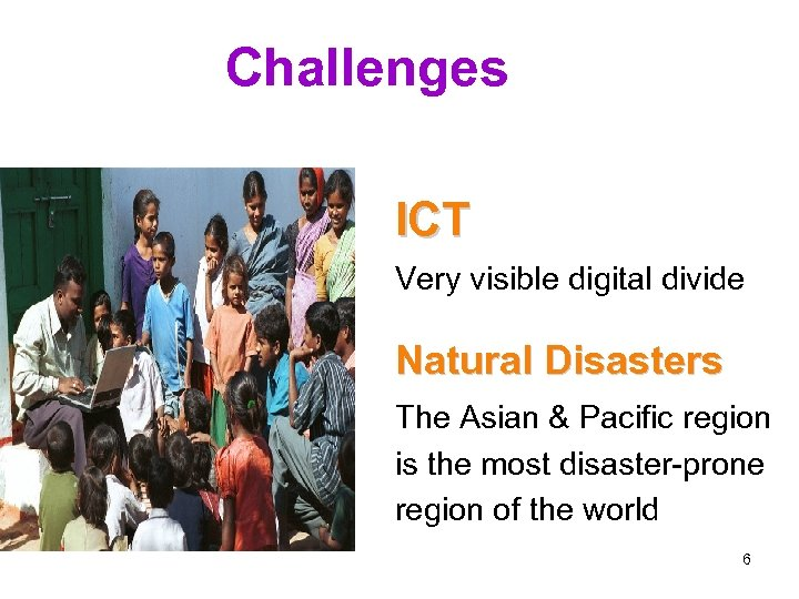 Challenges ICT Very visible digital divide Natural Disasters The Asian & Pacific region is