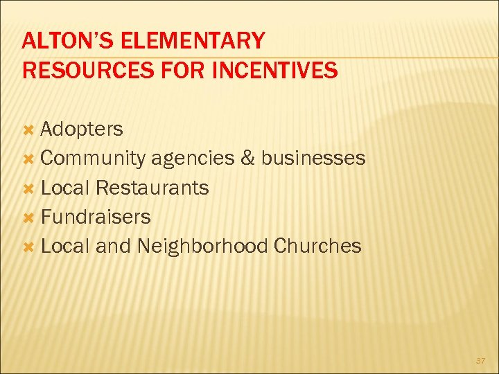 ALTON'S ELEMENTARY RESOURCES FOR INCENTIVES Adopters Community agencies & businesses Local Restaurants Fundraisers Local