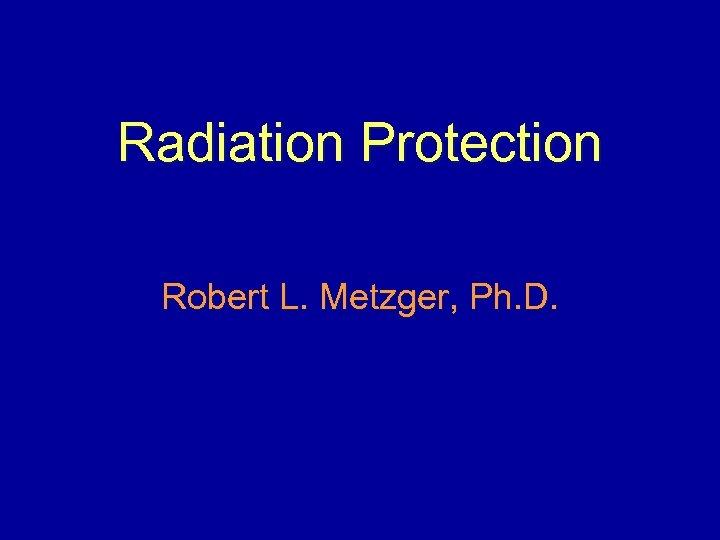 Radiation Protection Robert L. Metzger, Ph. D.