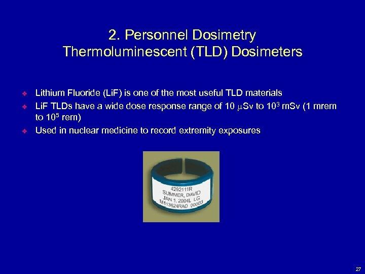2. Personnel Dosimetry Thermoluminescent (TLD) Dosimeters v v v Lithium Fluoride (Li. F) is