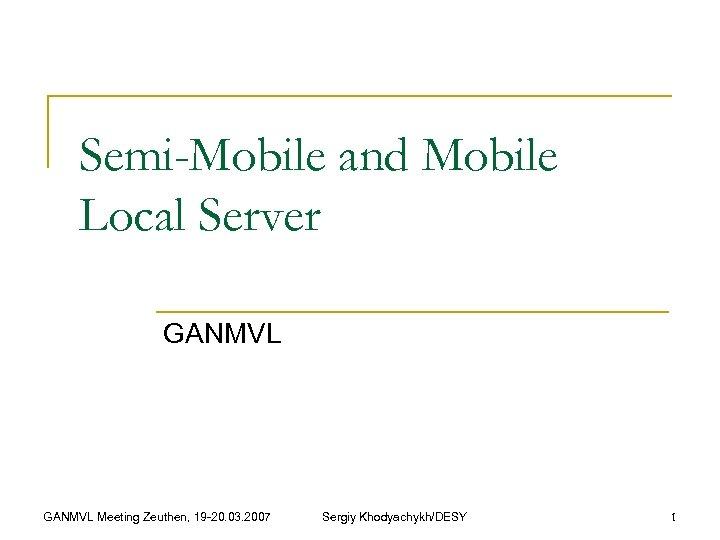 Semi-Mobile and Mobile Local Server GANMVL Meeting Zeuthen, 19 -20. 03. 2007 Sergiy Khodyachykh/DESY