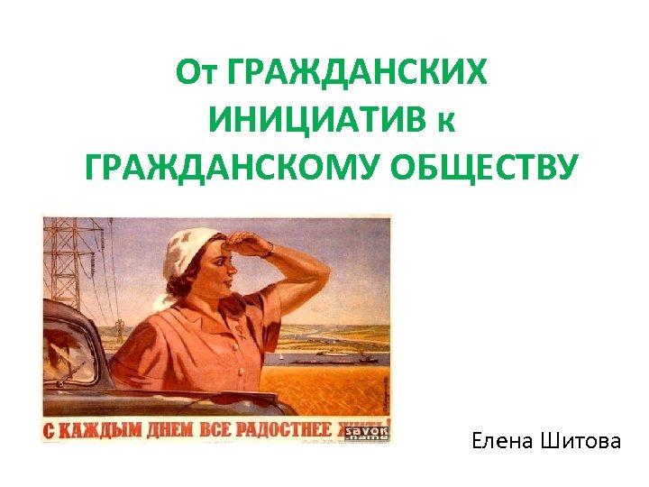 От ГРАЖДАНСКИХ ИНИЦИАТИВ к ГРАЖДАНСКОМУ ОБЩЕСТВУ Елена Шитова