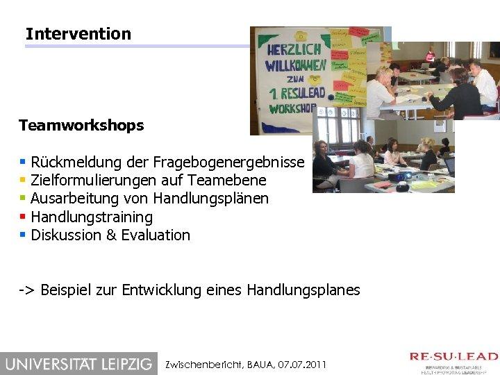 Intervention Teamworkshops § § § Rückmeldung der Fragebogenergebnisse Zielformulierungen auf Teamebene Ausarbeitung von Handlungsplänen