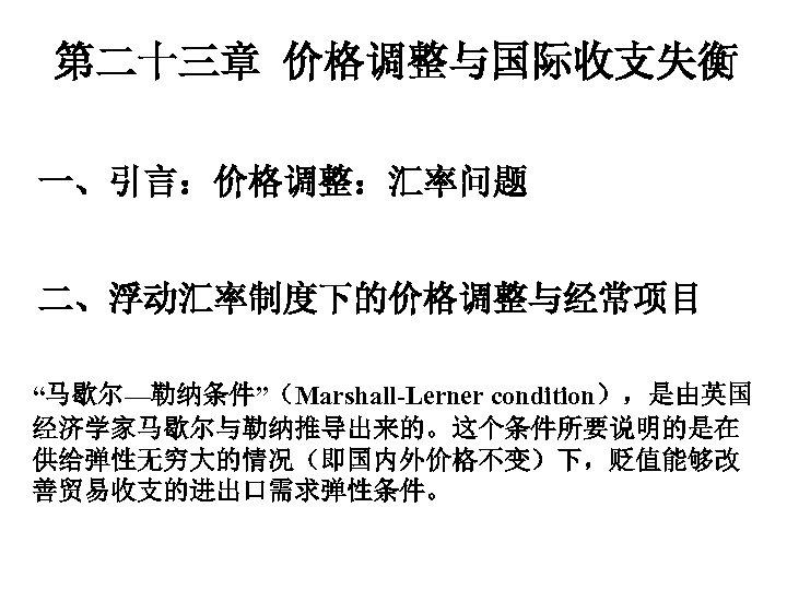 """第二十三章 价格调整与国际收支失衡 一、引言:价格调整:汇率问题 二、浮动汇率制度下的价格调整与经常项目 """"马歇尔—勒纳条件""""(Marshall-Lerner condition),是由英国 经济学家马歇尔与勒纳推导出来的。这个条件所要说明的是在 供给弹性无穷大的情况(即国内外价格不变)下,贬值能够改 善贸易收支的进出口需求弹性条件。"""