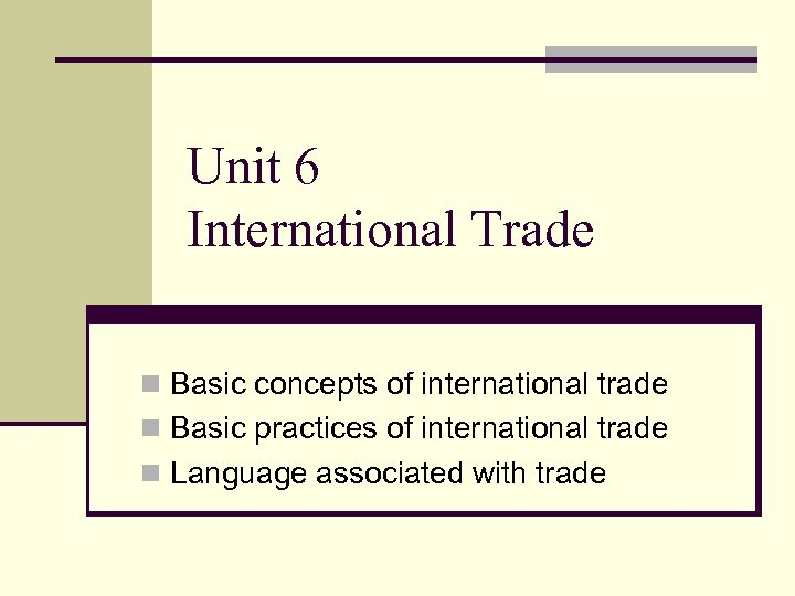 Unit 6 International Trade n Basic concepts of international trade n Basic practices of
