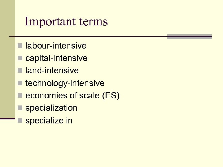 Important terms n labour-intensive n capital-intensive n land-intensive n technology-intensive n economies of scale