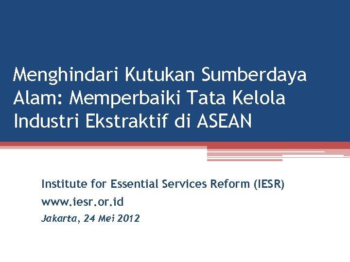 Menghindari Kutukan Sumberdaya Alam: Memperbaiki Tata Kelola Industri Ekstraktif di ASEAN Institute for Essential
