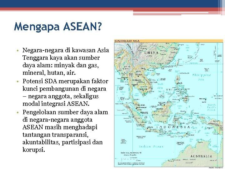Mengapa ASEAN? • Negara-negara di kawasan Asia Tenggara kaya akan sumber daya alam: minyak