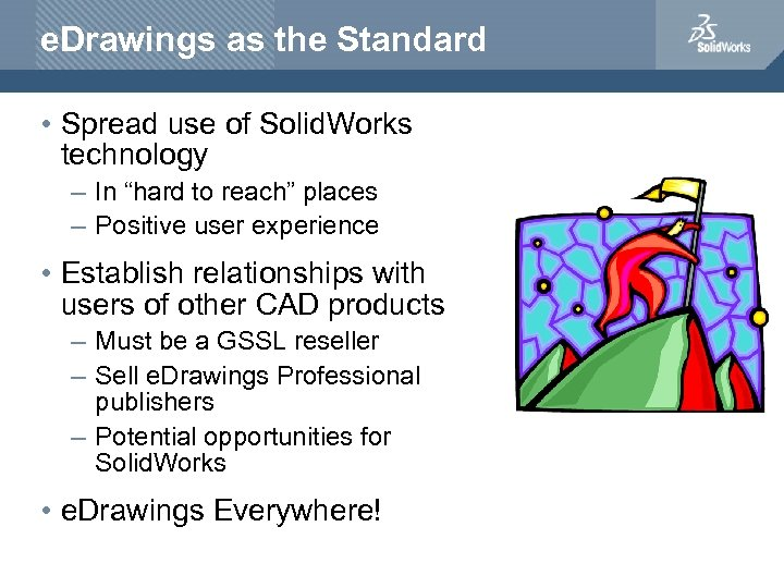 e. Drawings as the Standard • Spread use of Solid. Works technology – In