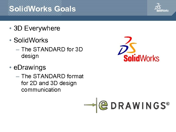 Solid. Works Goals • 3 D Everywhere • Solid. Works – The STANDARD for
