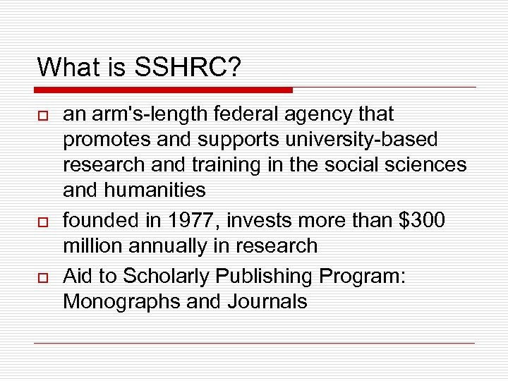 What is SSHRC? o o o an arm's-length federal agency that promotes and supports