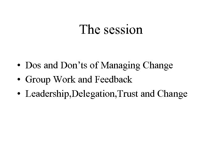The session • Dos and Don'ts of Managing Change • Group Work and Feedback