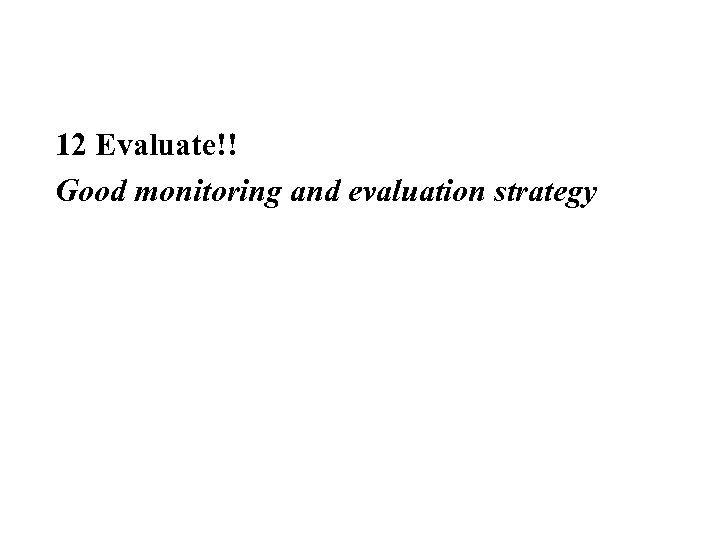 12 Evaluate!! Good monitoring and evaluation strategy