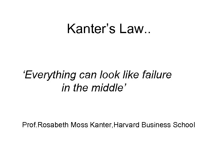 Kanter's Law. . 'Everything can look like failure in the middle' Prof. Rosabeth Moss