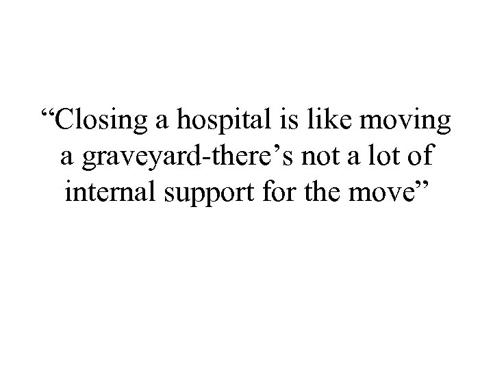 """Closing a hospital is like moving a graveyard-there's not a lot of internal support"