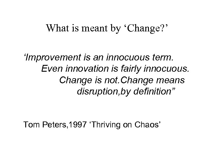 What is meant by 'Change? ' 'Improvement is an innocuous term. Even innovation is